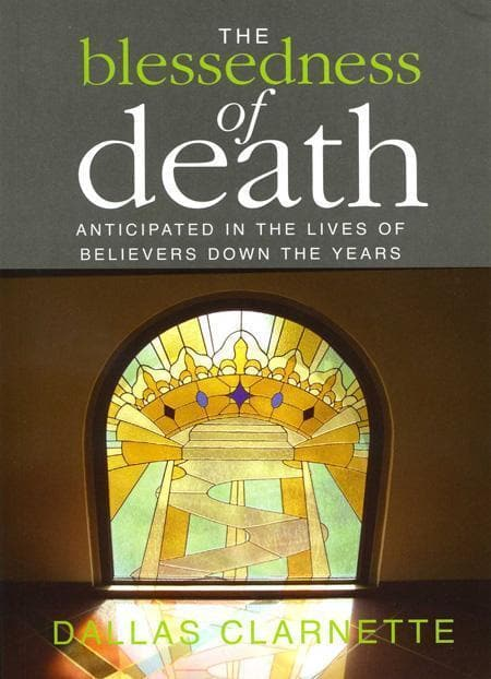 9780646514017-Blessedness of Death, The: Anticipated in the Lives of Believers Down the Years-Clarnette, Dallas