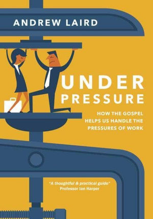 Under Pressure - How the Gospel Helps Us Handle the Pressures of Work by Laird, Andrew (9780648137962) Reformers Bookshop