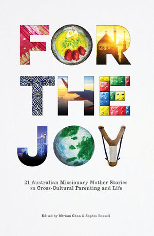 For the Joy: 21 Australian Missionary Mother Stories on Cross-Cultural Parenting and Life by Chan, Miriam and Russell, Sophia (Editors) (9780648163718) Reformers Bookshop
