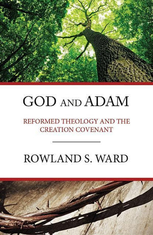 God and Adam: Reformed Theology and the Creation Covenant by Ward, Rowland (9780648539902) Reformers Bookshop