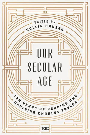 9780692919996-Our Secular Age: The Years of Reading and Applying Charles Taylor-Hansen, Collin (Editor)