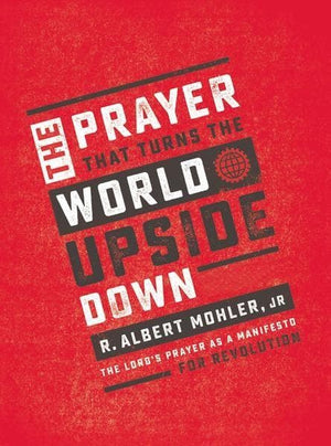 Prayer That Turns the World Upside Down, The: The Lord's Prayer as a Manifesto For Revolution by Mohler, Albert R. (9780718090937) Reformers Bookshop