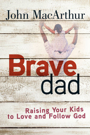 Brave Dad: Raising Your Kids to Love and Follow God by MacArthur, John (9780736965248) Reformers Bookshop