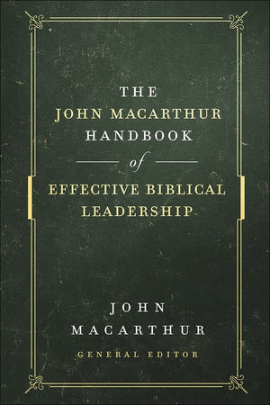 The John MacArthur Handbook of Effective Biblical Leadership by MacArthur, John (9780736976305) Reformers Bookshop