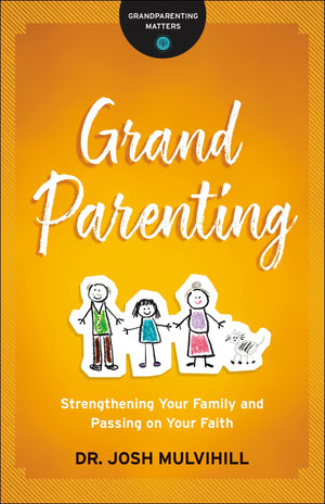 Grandparenting: Strengthening Your Family and Passing on Your Faith by Mulvihill, Josh (9780764231261) Reformers Bookshop