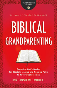 Biblical Grandparenting: Exploring God's Design for Disciple-Making and Passing Faith to Future Generations