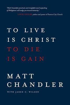 To Live is Christ to Die is Gain by Chandler, Matt (9780781412179) Reformers Bookshop