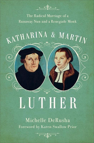 9780801019104-Katharina and Martin Luther: The Radical Marriage of a Runaway Nun and a Renegade Monk-DeRusha, Michelle