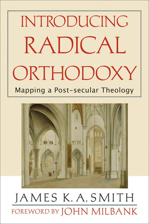 Introducing Radical Orthodoxy: Mapping a Post-secular Theology by Smith, James K. A. (9780801027352) Reformers Bookshop