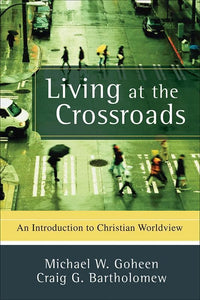 9780801031403-Living at the Crossroads: An Introduction to Christian Worldview-Goheen, Michael W.; Bartholomew, Craig G.