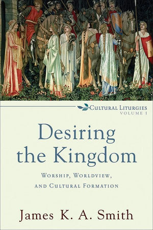 9780801035777-Desiring the Kingdom: Worship, Worldview, and Cultural Formation-Smith, James K. A.
