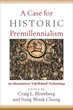 "A Case for Historic Premillennialism: An Alternative to ""Left Behind"" Eschatology by Blomberg, Craig L.; Chung, Sung Wook (9780801035968) Reformers Bookshop"