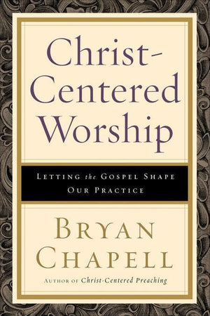9780801036408-Christ-Centered Worship: Letting the Gospel Shape Our Practice-Chapell, Bryan