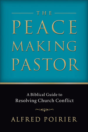 The Peacemaking Pastor: A Biblical Guide to Resolving Church Conflict by Poirier, Alfred (9780801065897) Reformers Bookshop