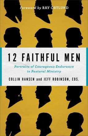 12 Faithful Men: Portraits of Courageous Endurance in Pastoral Ministry by Robinson Sr, Jeff; Hansen, Collin (Editors) (9780801077760) Reformers Bookshop