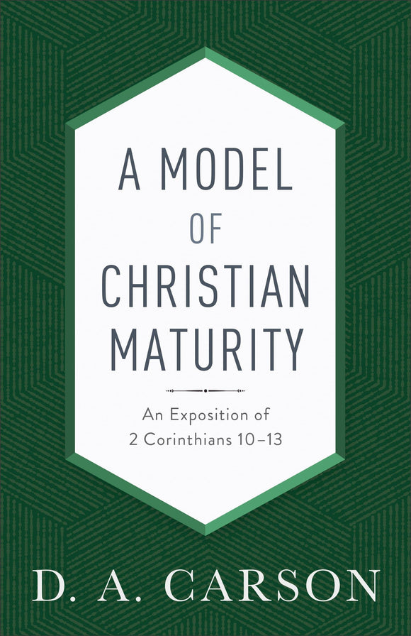 Model of Christian Maturity, A: An Exposition of 2 Corinthians 10–13