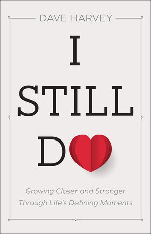 I Still Do: Growing Closer and Stronger through Life's Defining Moments by Harvey, Dave (9780801094439) Reformers Bookshop