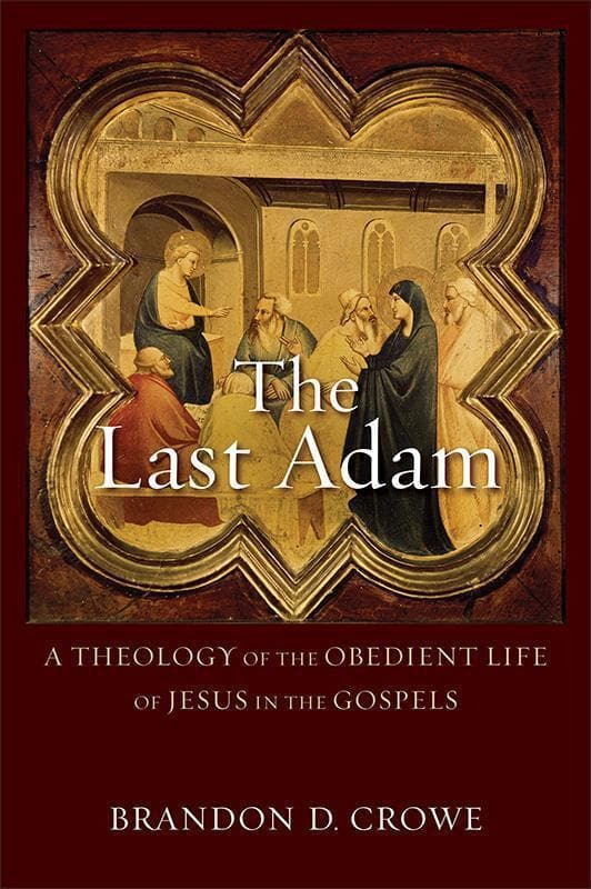 9780801096266-Last Adam, The: A Theology of the Obedient Life of Jesus in the Gospels-Crowe, Brandon D.