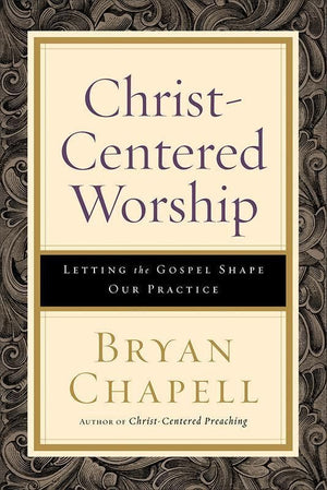 9780801098116-Christ-Centered Worship: Letting the Gospel Shape Our Practice-Chapell, Bryan