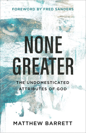 None Greater: The Undomesticated Attributes of God by Barrett, Matthew (9780801098741) Reformers Bookshop