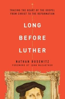 9780802418029 Long Before Luther: Tracing the Heart of the Gospel from Christ to the Reformation - Nathan Busenitz