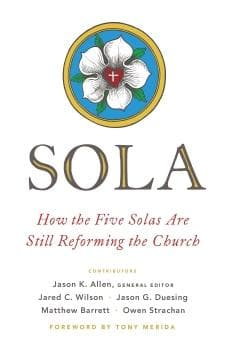 Sola: How the Five Solas Are Still Reforming the Church by Allen, Jason (Editor) (9780802418739) Reformers Bookshop