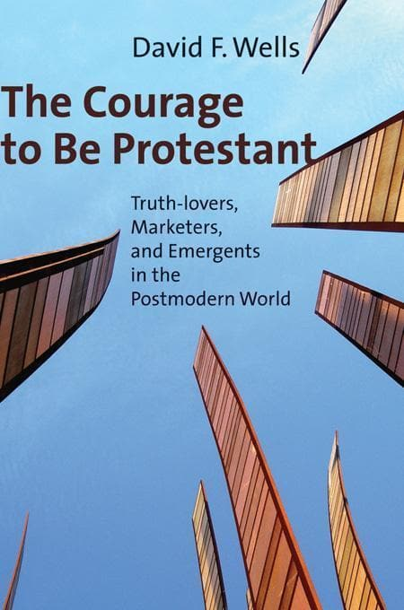 9780802840073-Courage to Be Protestant, The: Truth-lovers, Marketers, and Emergents in the Postmodern World-Wells, David F.