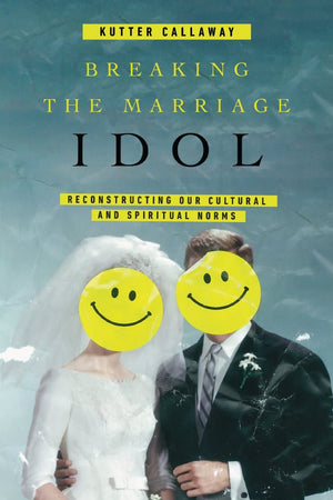 Breaking the Marriage Idol: Reconstructing Our Cultural and Spiritual Norms by Callaway, Kutter (9780830845422) Reformers Bookshop