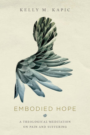 Embodied Hope: A Theological Meditation on Pain and Suffering by Kapic, Kelly (9780830851799) Reformers Bookshop