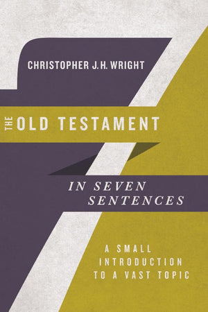 The Old Testament in Seven Sentences: A Small Introduction to a Vast Topic by Wright, Christopher J. H. (9780830852253) Reformers Bookshop