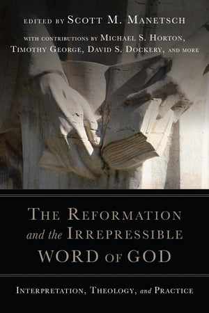 The Reformation and the Irrepressible Word of God: Interpretation, Theology, and Practice by Manetsch, Scott M (9780830852352) Reformers Bookshop