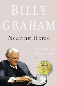 9780849948329-Nearing Home: Life, Faith, And Finishing Well-Graham, Billy