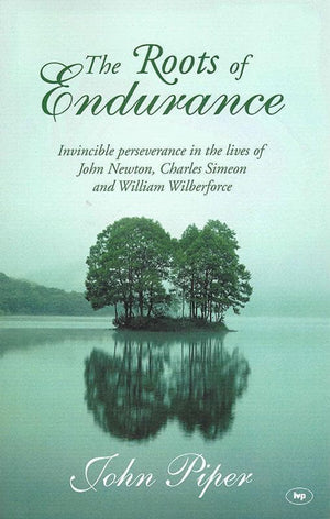 9780851112893-Roots of Endurance, The: Invincible Perseverance in the Lives of John Newton, Charles Simeon and William Wilberforce-Piper, John