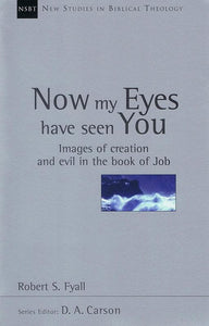 9780851114989-NSBT Now my Eyes Have Seen You: Images of Creation and Evil in the Book of Job-Fyall, Bob