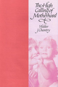 9780851515182s-High Calling of Motherhood, The-Chantry, Walter J.
