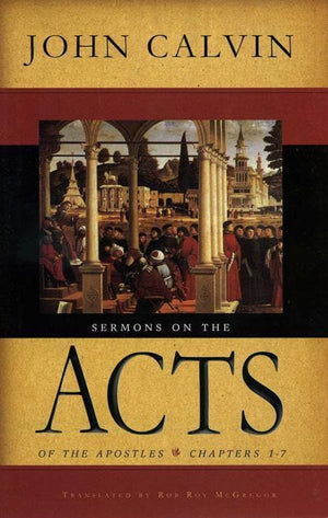 9780851519685-Sermons on the Acts of the Apostles: Chapters 1-7;Fourty-four sermons delivered in Geneva between 25 Sugust 1549 and 11 January 1551-Calvin, John