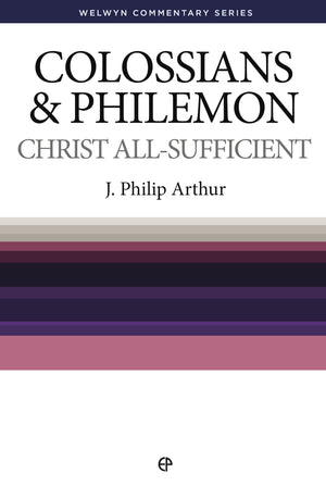WCS Colossians and Philemon – Christ All Sufficient by Arthur, J.P. (9780852346556) Reformers Bookshop
