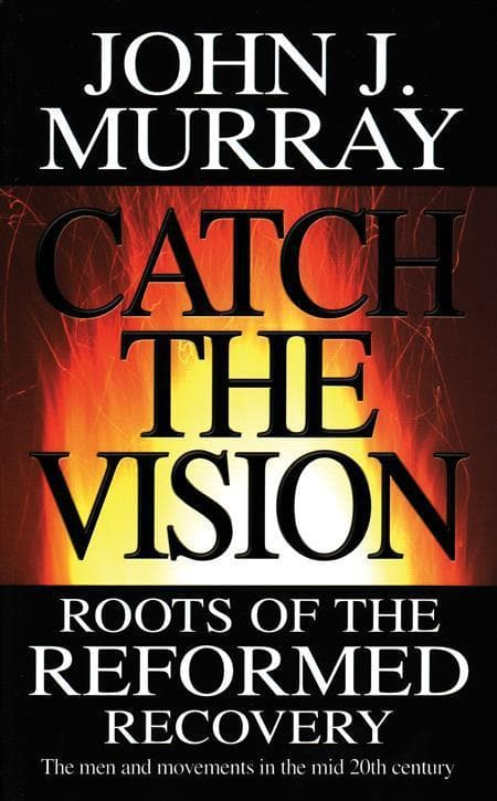 9780852346679-Catch the Vision: Roots of the Reformed Recovery: The Men and Movements in the Mid 20th Century-Murray, John