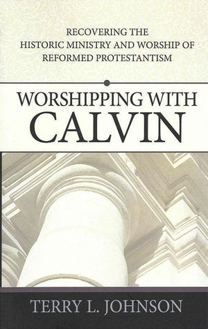 9780852349366-Worshipping with Calvin: Recovering the Historic Ministry and Worship of Reformed Protestantism-Johnson, Terry