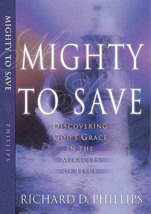 9780875521848-Mighty to Save: Discovering God's Grace in the Miracles of Jesus-Phillips, Richard D.