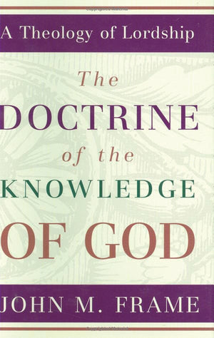 Doctrine of the Knowledge of God, The: A Theology of Lordship by Frame, John M. (9780875522623) Reformers Bookshop