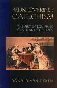 9780875524641-Rediscovering Catechism: The Art of Equipping Covenant Children-Dyken, Donald Van