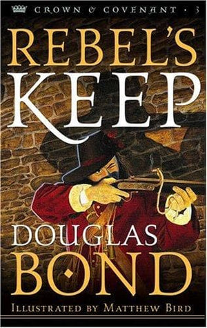 Rebel's Keep: Crown & Covenant Book 3 by Bond, Douglas (9780875527444) Reformers Bookshop
