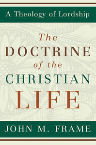 9780875527963-Doctrine of the Christian Life, The: A Theology of Lordship-Frame, John M.