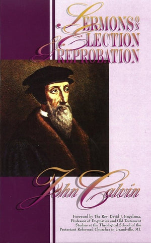 Sermons on Election and Reprobation by Calvin, John (9780963255792) Reformers Bookshop
