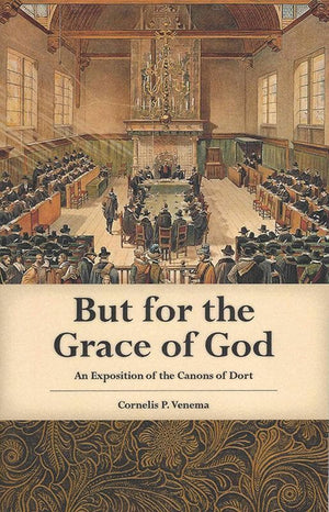 9780965398121-But For The Grace of God: An Exposition of the Canons of Dort-Venema, Cornelis P.