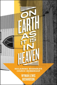 On Earth As It Is In Heaven: Reclaiming Regenerate Church Membership