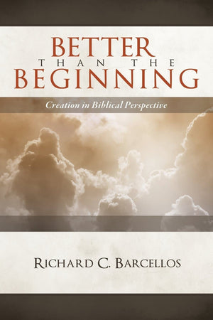 Better than the Beginning: Creation in Biblical Perspective by Barcellos, Richard C. (9780980217995) Reformers Bookshop