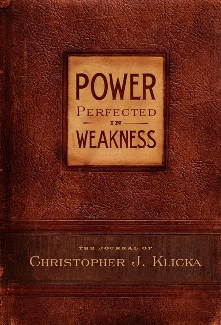 9780982438732-Power Perfected in Weakness: The Journal of Christopher J. Klicka-Clicka, Christopher J.