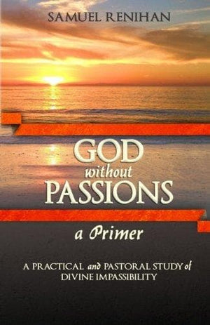 God without Passions: A Primer: A Practical and Pastoral Study of Divine Impassibility by Renihan, Samuel (9780991659913) Reformers Bookshop